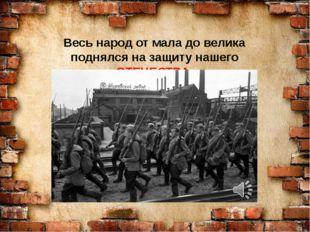 Весь народ от мала до велика поднялся на защиту нашего ОТЕЧЕСТВА.