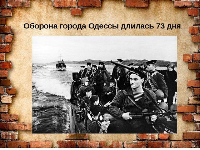 Оборона города Одессы длилась 73 дня.