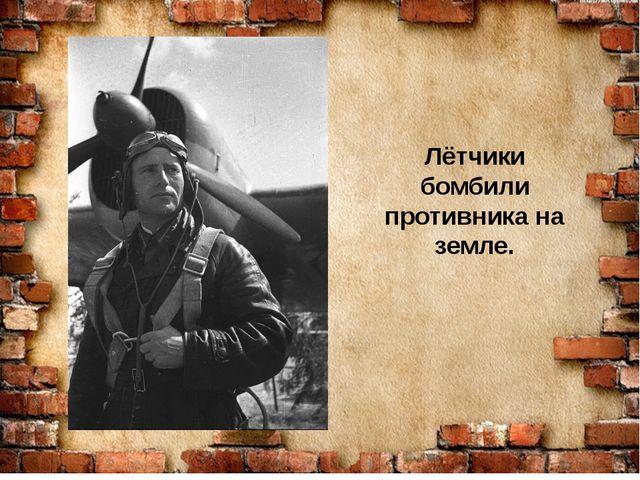Лётчики бомбили противника на земле.