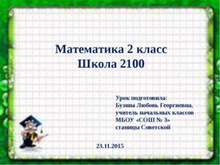 Математика 2 класс Школа 2100 Урок подготовила: Бузина Любовь Георгиевна, уч