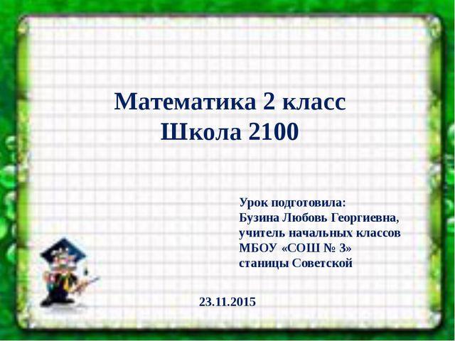 Математика 2 класс Школа 2100 Урок подготовила: Бузина Любовь Георгиевна, уч...