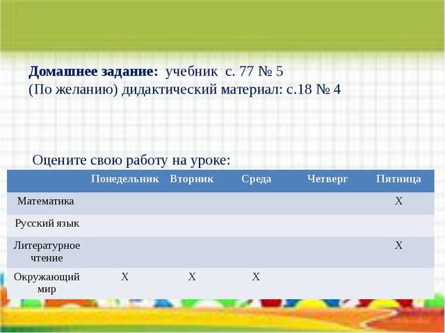 Домашнее задание: учебник с. 77 № 5 (По желанию) дидактический материал: с.18...