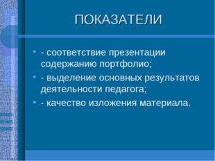 ПОКАЗАТЕЛИ - соответствие презентации содержанию портфолио; - выделение основ