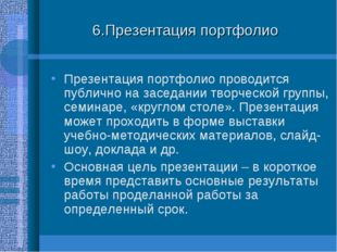6.Презентация портфолио Презентация портфолио проводится публично на заседани