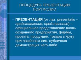 ПРОЦЕДУРА ПРЕЗЕНТАЦИИ ПОРТФОЛИО ПРЕЗЕНТАЦИЯ (от лат. presentatio – представле