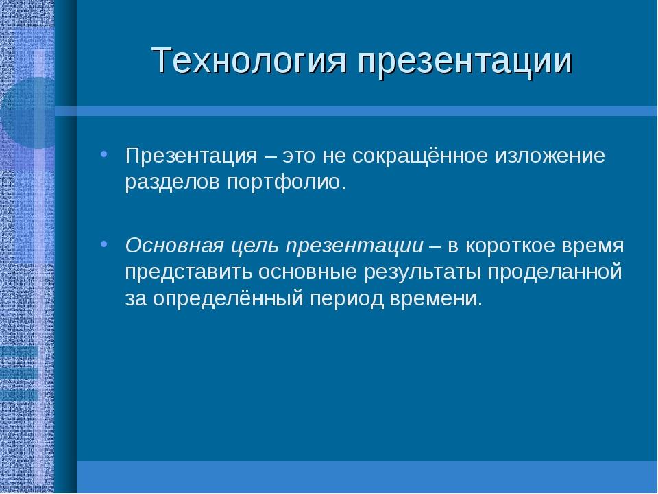 Технология презентации Презентация – это не сокращённое изложение разделов по...