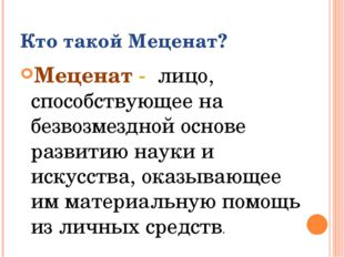 Кто такой Меценат? Меценат - лицо, способствующее на безвозмездной основе раз
