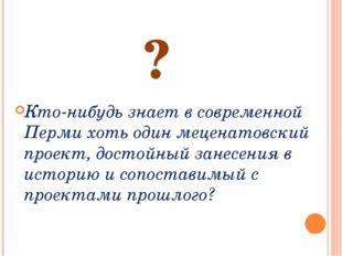 ? Кто-нибудь знает в современной Перми хоть один меценатовский проект, достой