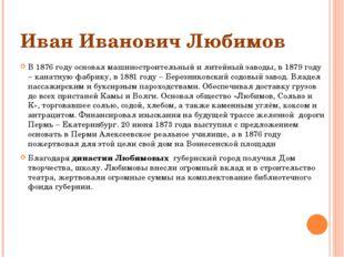 Иван Иванович Любимов В 1876 году основал машиностроительный и литейный завод