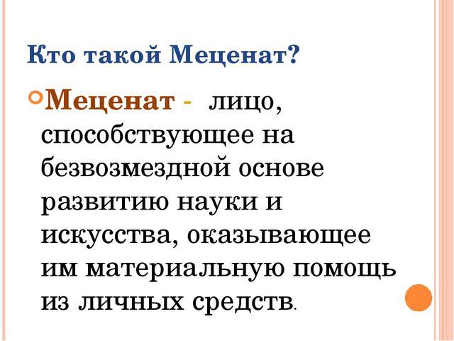 Кто такой Меценат? Меценат - лицо, способствующее на безвозмездной основе раз...