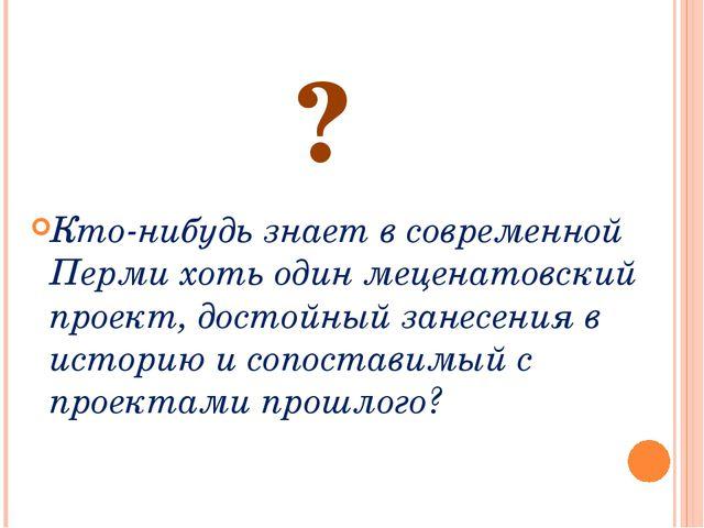 ? Кто-нибудь знает в современной Перми хоть один меценатовский проект, достой...