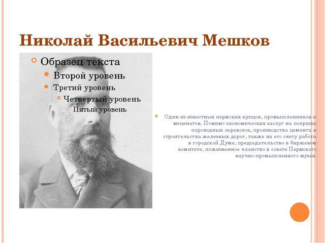 Николай Васильевич Мешков Один из известных пермских купцов, промышленников и...