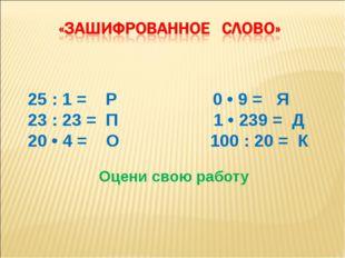 25 : 1 = P 0 • 9 = Я 23 : 23 = П 1 • 239 = Д 20 • 4 = О 100 : 20 = К Оцени с