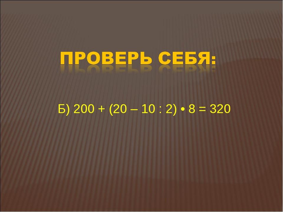 Б) 200 + (20 – 10 : 2) • 8 = 320