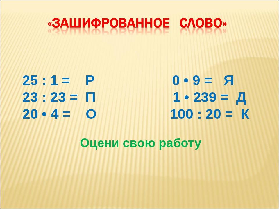 25 : 1 = P 0 • 9 = Я 23 : 23 = П 1 • 239 = Д 20 • 4 = О 100 : 20 = К Оцени с...