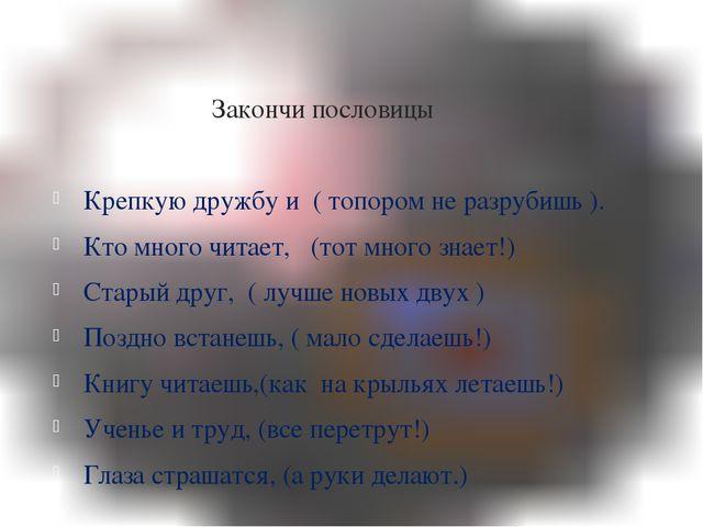 Закончи пословицы Крепкую дружбу и ( топором не разрубишь ). Кто много читае...