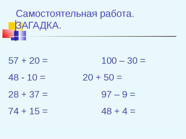 Самостоятельная работа. ЗАГАДКА. 57 + 20 =100 – 30 = 48 - 10 =20 + 50...