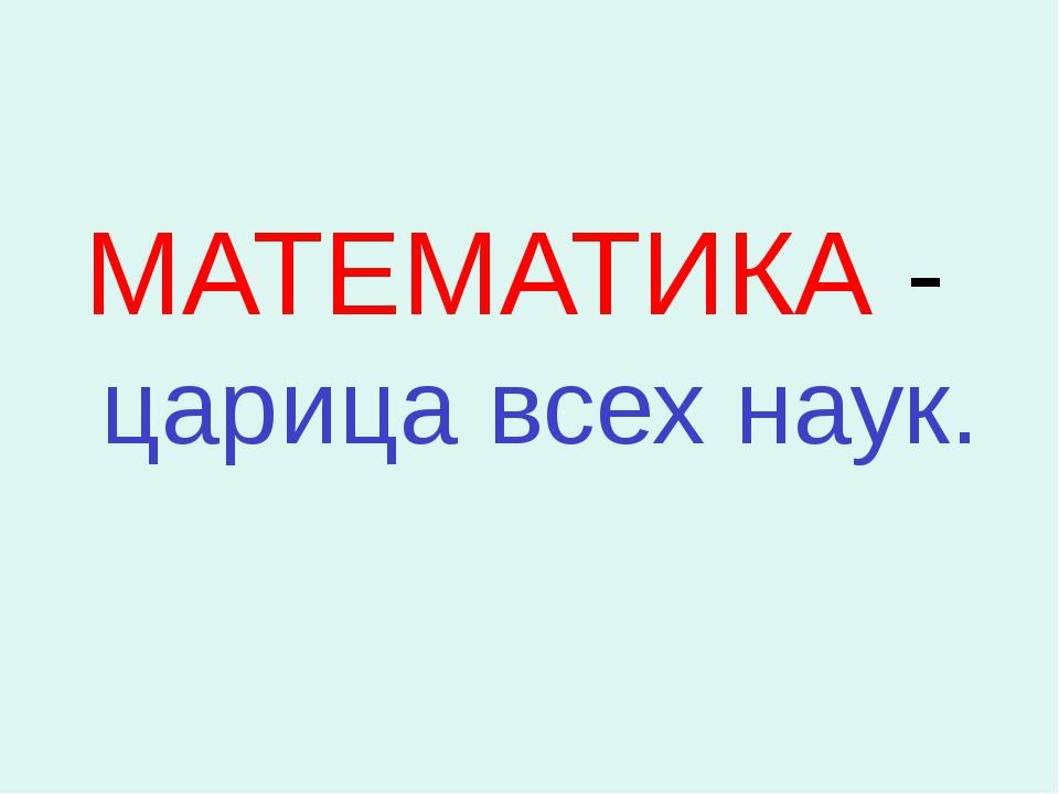 МАТЕМАТИКА - царица всех наук.