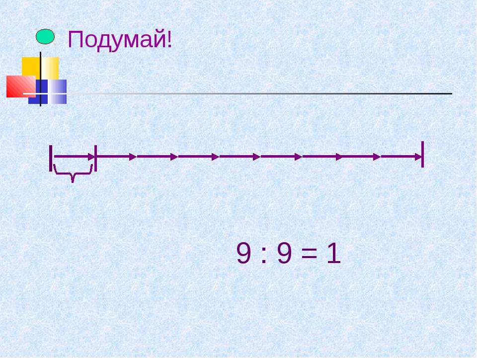 Подумай! 9 : 9 = 1