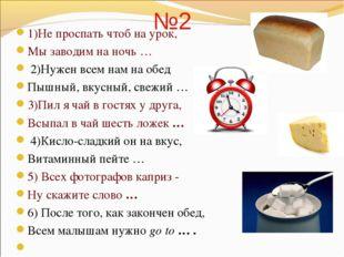 №2 1)Не проспать чтоб на урок, Мы заводим на ночь … 2)Нужен всем нам на обед