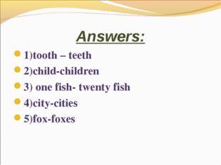 Answers: 1)tooth – teeth 2)child-children 3) one fish- twenty fish 4)city-cit