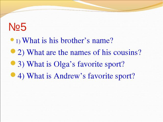 №5 1) What is his brother's name? 2) What are the names of his cousins? 3) Wh...