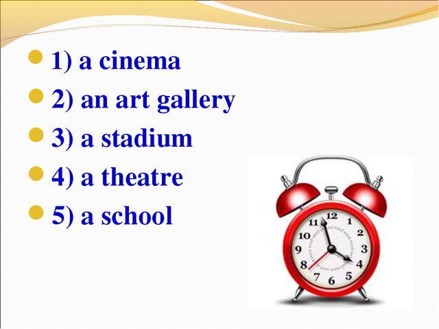 1) a cinema 2) an art gallery 3) a stadium 4) a theatre 5) a school