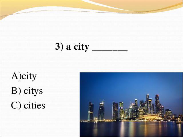 3) a city _______ А)city В) citys C) cities