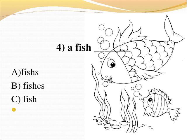 4) a fish _______ А)fishs В) fishes C) fish
