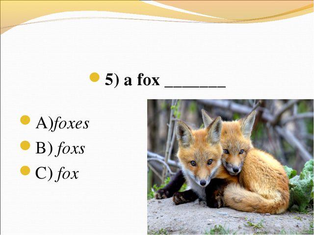5) a fox _______ А)foxes В) foxs C) fox