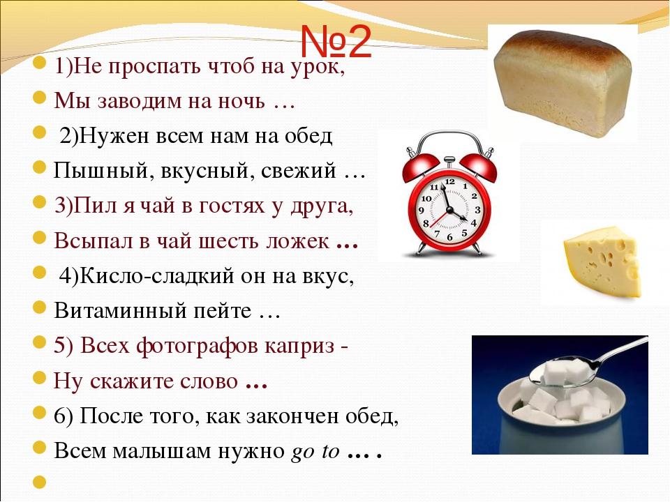 №2 1)Не проспать чтоб на урок, Мы заводим на ночь … 2)Нужен всем нам на обед...