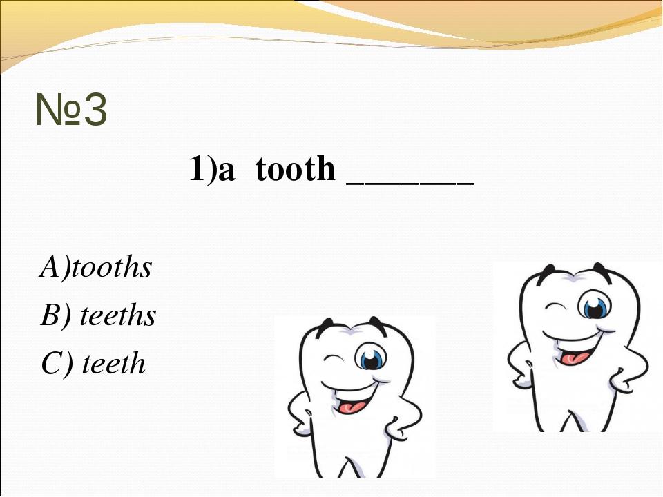 №3 1)a tooth _______ А)tooths В) teeths C) teeth