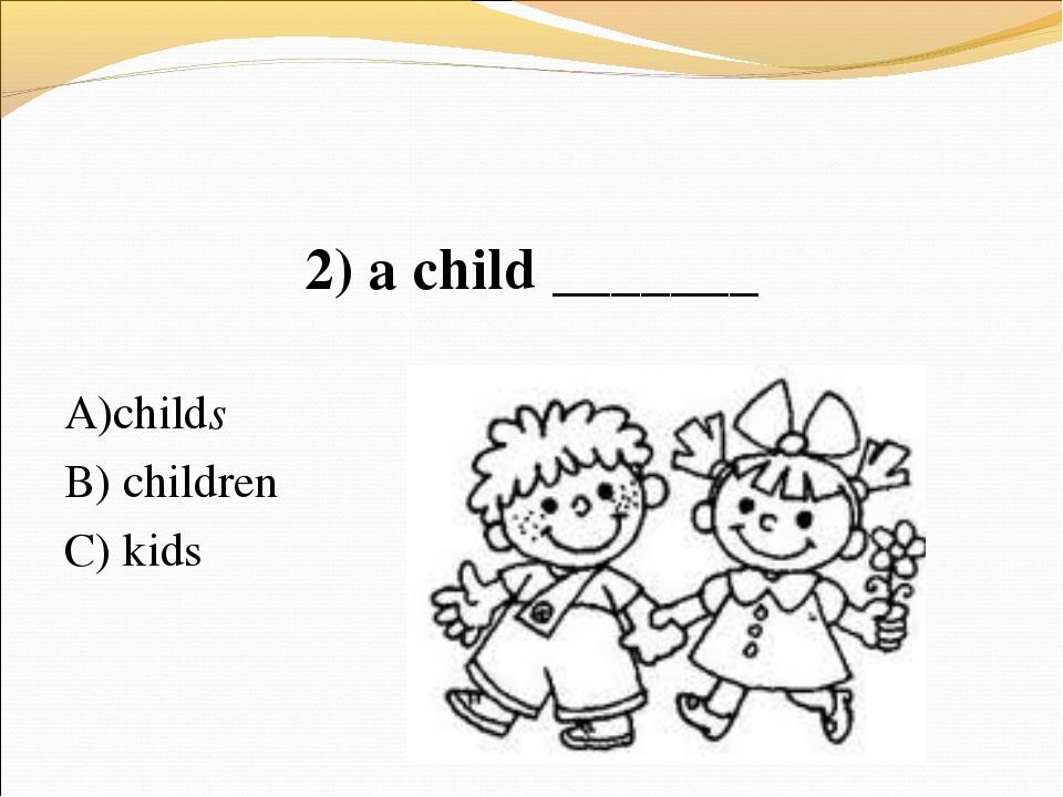 2) a child _______ А)childs В) children C) kids