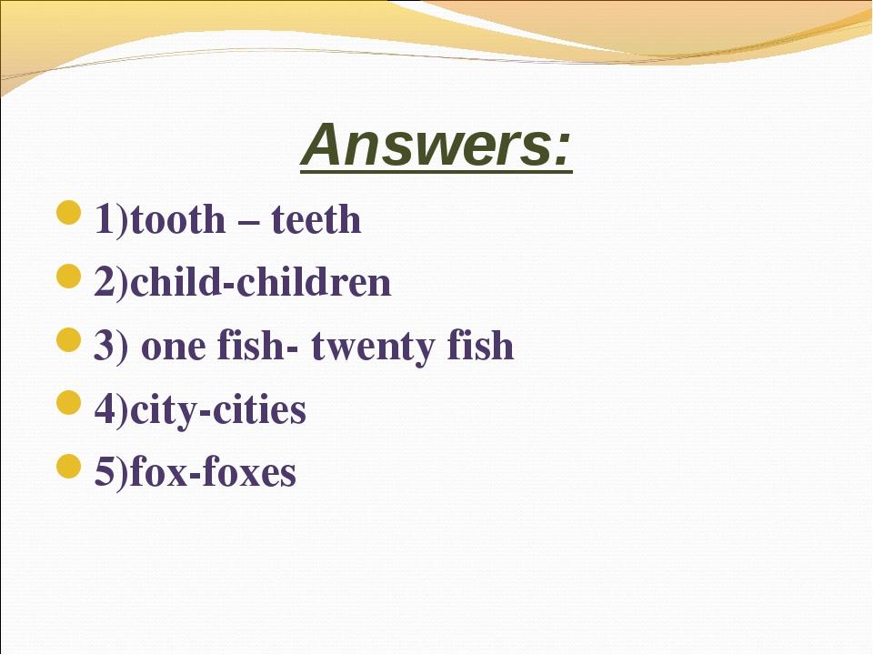 Answers: 1)tooth – teeth 2)child-children 3) one fish- twenty fish 4)city-cit...