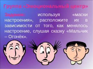 Группа «Эмоциональный центр» Задание: используя «маски настроения», расположи