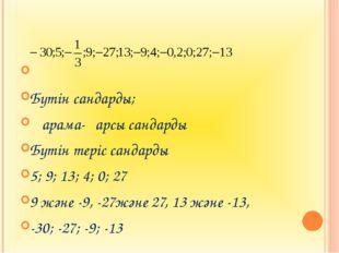 Бүтін сандарды; Қарама-қарсы сандарды Бүтін теріс сандарды 5; 9; 13; 4; 0; 2