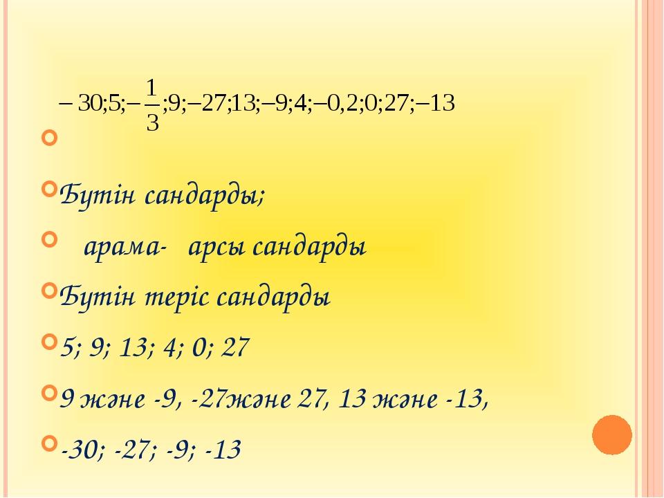 Бүтін сандарды; Қарама-қарсы сандарды Бүтін теріс сандарды 5; 9; 13; 4; 0; 2...