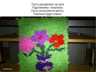 Пусть расцветают на пути Подснежники, тюльпаны. Пусть исполняются мечты, Реал