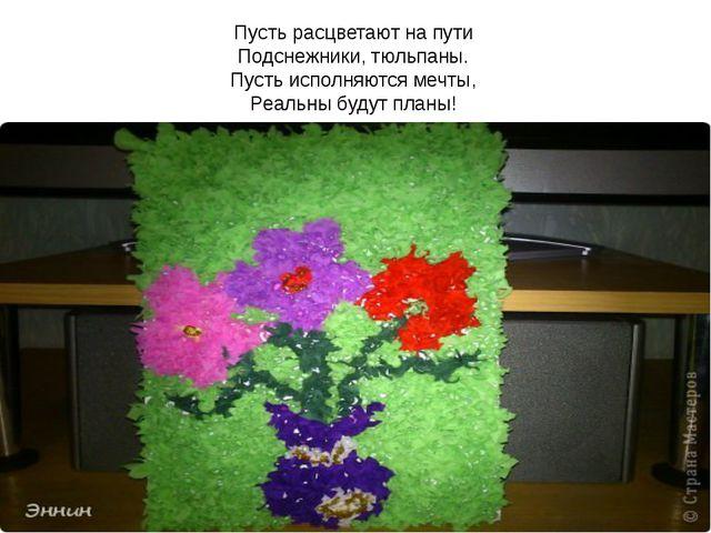 Пусть расцветают на пути Подснежники, тюльпаны. Пусть исполняются мечты, Реал...