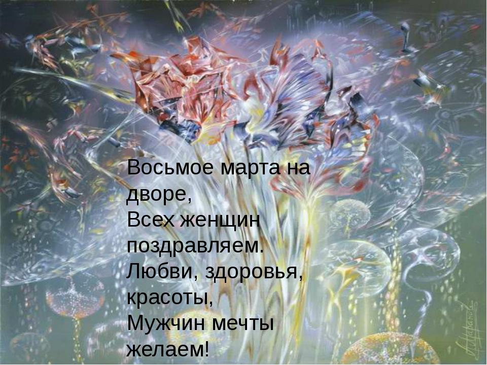 Восьмое марта на дворе, Всех женщин поздравляем. Любви, здоровья, красоты, М...