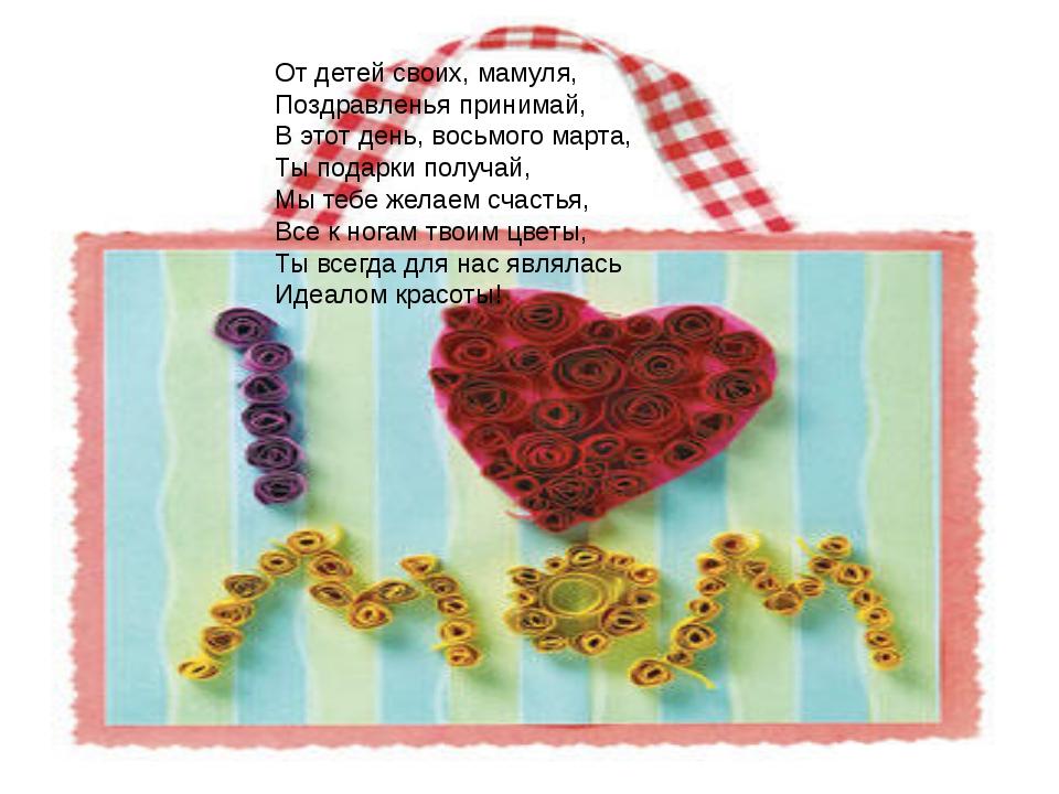 От детей своих, мамуля, Поздравленья принимай, В этот день, восьмого марта,...