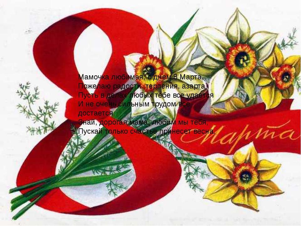 Мамочка любимая, с днем 8 Марта, Пожелаю радости, терпения, азарта, Пусть в...