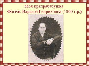 Моя прапрабабушка Фогель Варвара Генриховна (1900 г.р.)