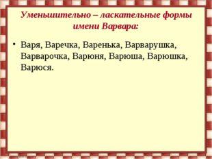 Уменьшительно – ласкательные формы имени Варвара: Варя, Варечка, Варенька, Ва