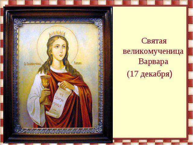 Святая великомученица Варвара (17 декабря)