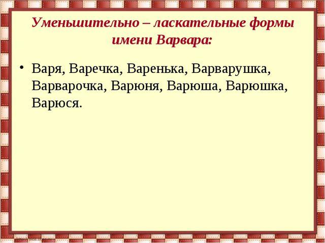 Уменьшительно – ласкательные формы имени Варвара: Варя, Варечка, Варенька, Ва...
