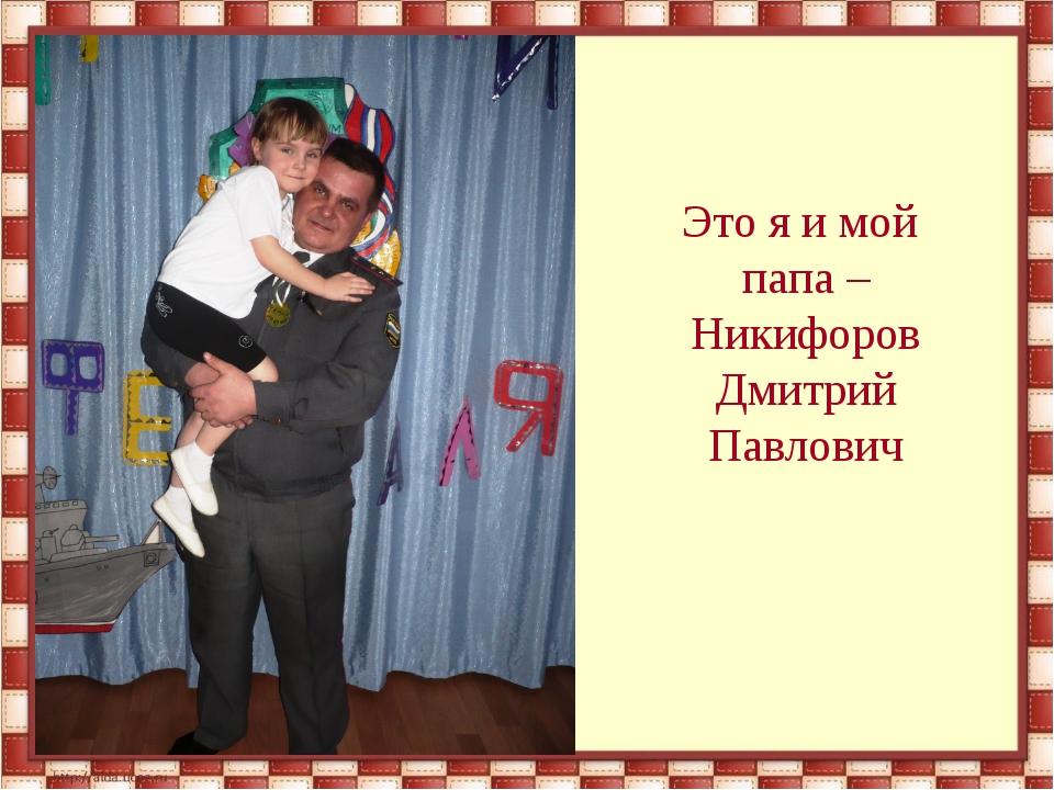 Это я и мой папа – Никифоров Дмитрий Павлович