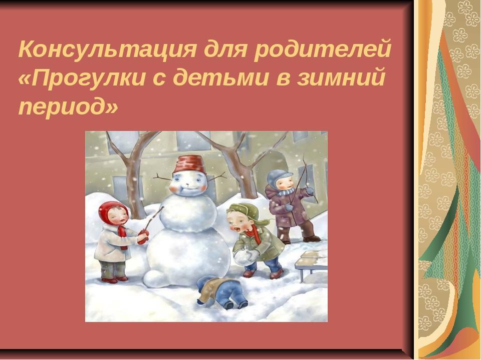 Консультация для родителей «Прогулки с детьми в зимний период»