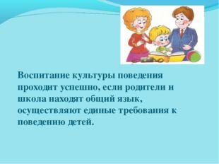 Воспитание культуры поведения проходит успешно, если родители и школа находят