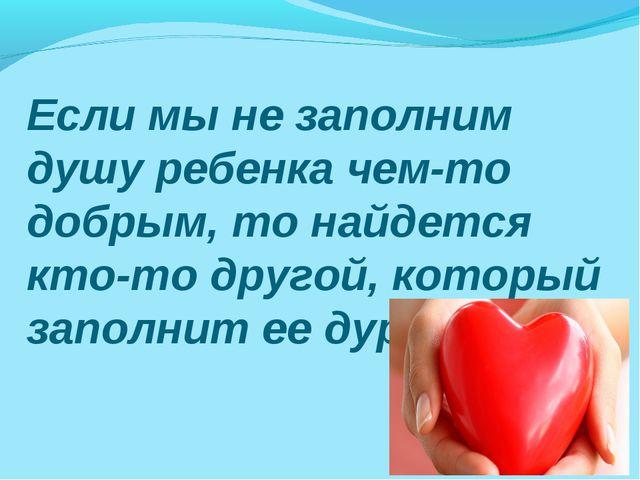 Если мы не заполним душу ребенка чем-то добрым, то найдется кто-то другой, ко...